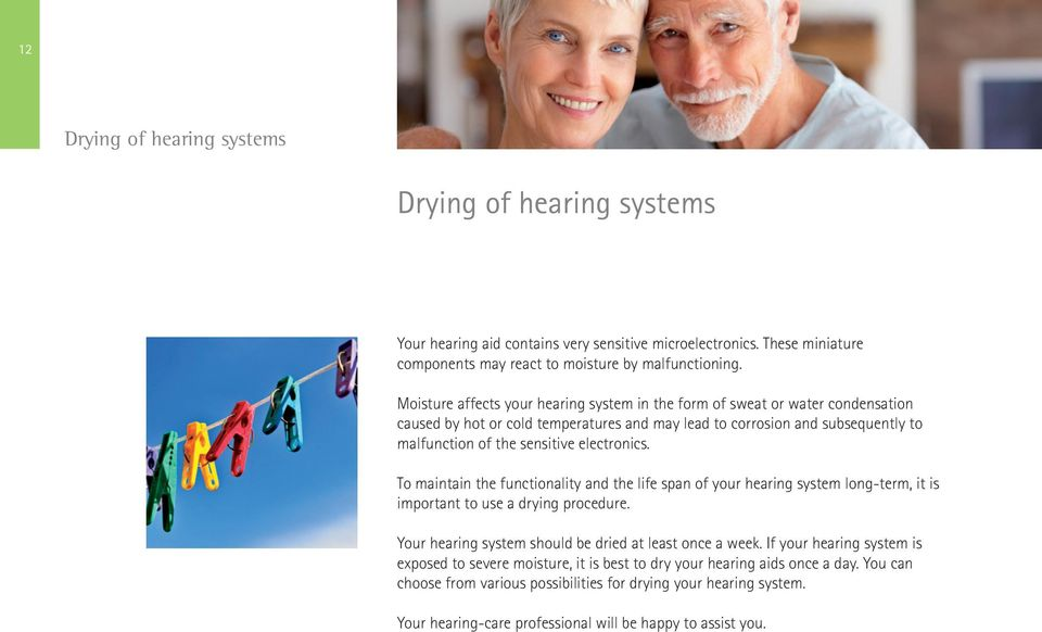 electronics. To maintain the functionality and the life span of your hearing system long-term, it is important to use a drying procedure. Your hearing system should be dried at least once a week.