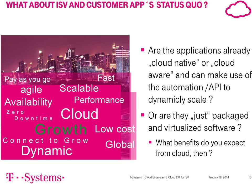 Performance Low cost Global Are the applications already cloud native or cloud aware and can make use of the