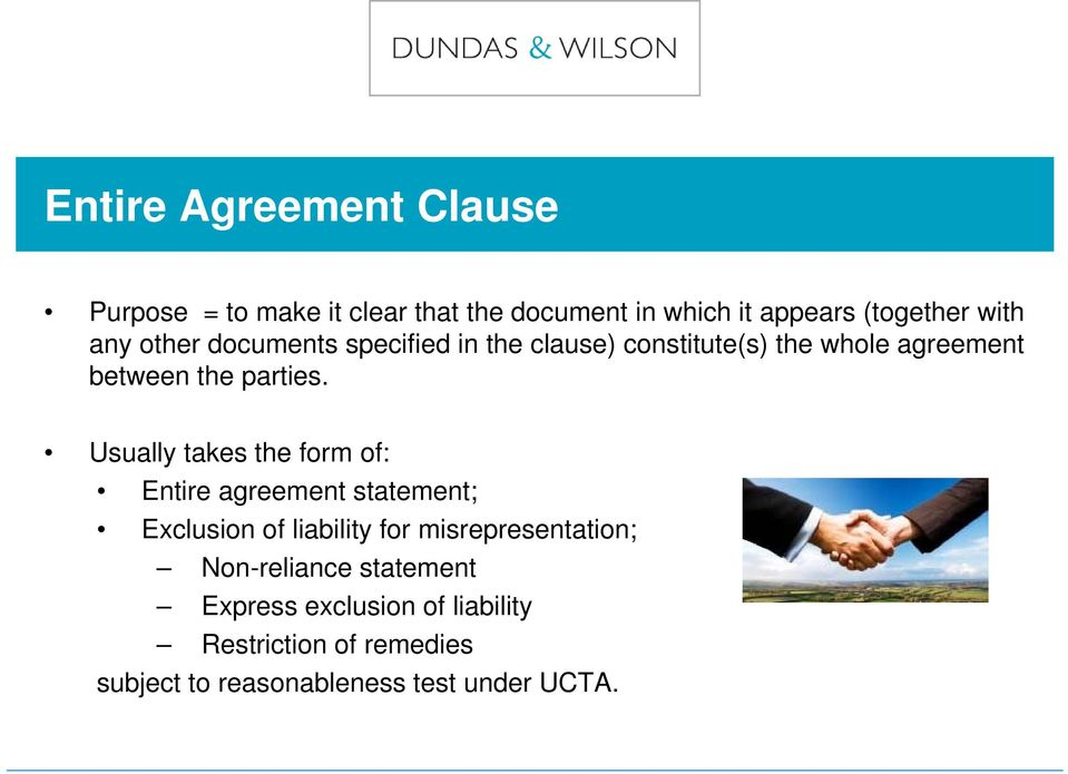 Usually takes the form of: Entire agreement statement; Exclusion of liability for misrepresentation;