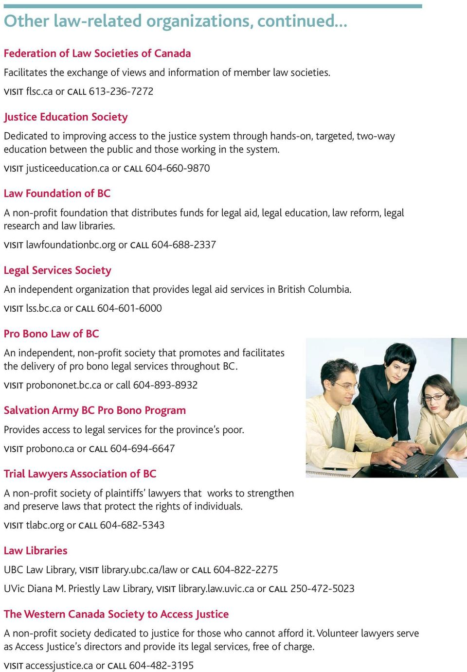 visit justiceeducation.ca or call 604-660-9870 Law Foundation of BC A non-profit foundation that distributes funds for legal aid, legal education, law reform, legal research and law libraries.