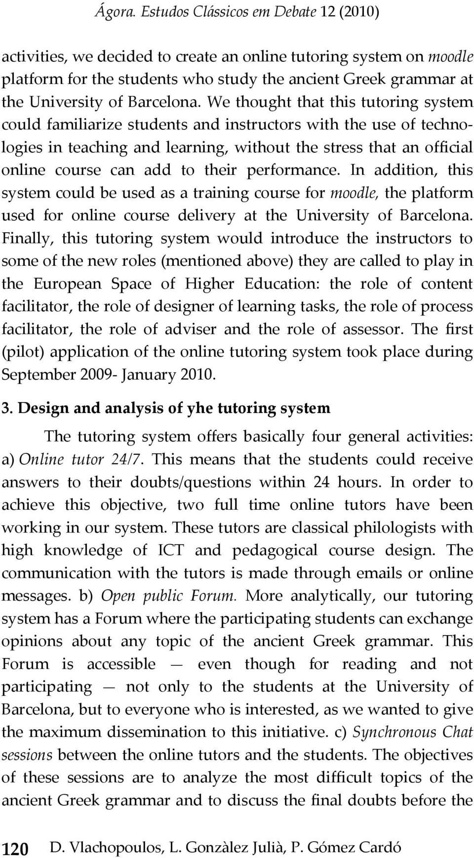 their performance. In addition, this system could be used as a training course for moodle, the platform used for online course delivery at the University of Barcelona.