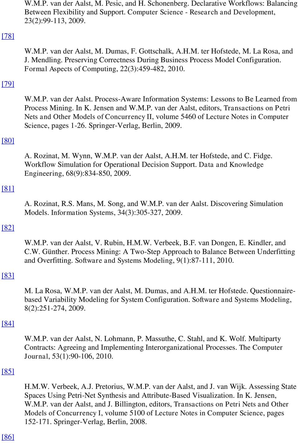 Process-Aware Information Systems: Lessons to Be Learned from Process Mining. In K. Jensen and W.M.P. van der Aalst, editors, Transactions on Petri Nets and Other Models of Concurrency II, volume 5460 of Lecture Notes in Computer Science, pages 1-26.
