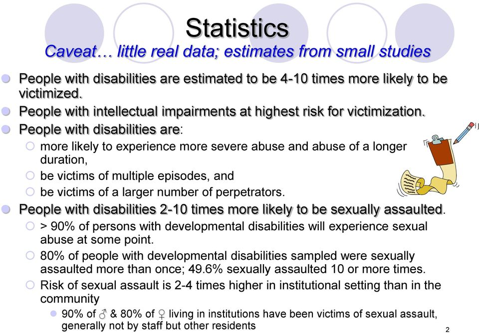 People with disabilities are: more likely to experience more severe abuse and abuse of a longer duration, be victims of multiple episodes, and be victims of a larger number of perpetrators.