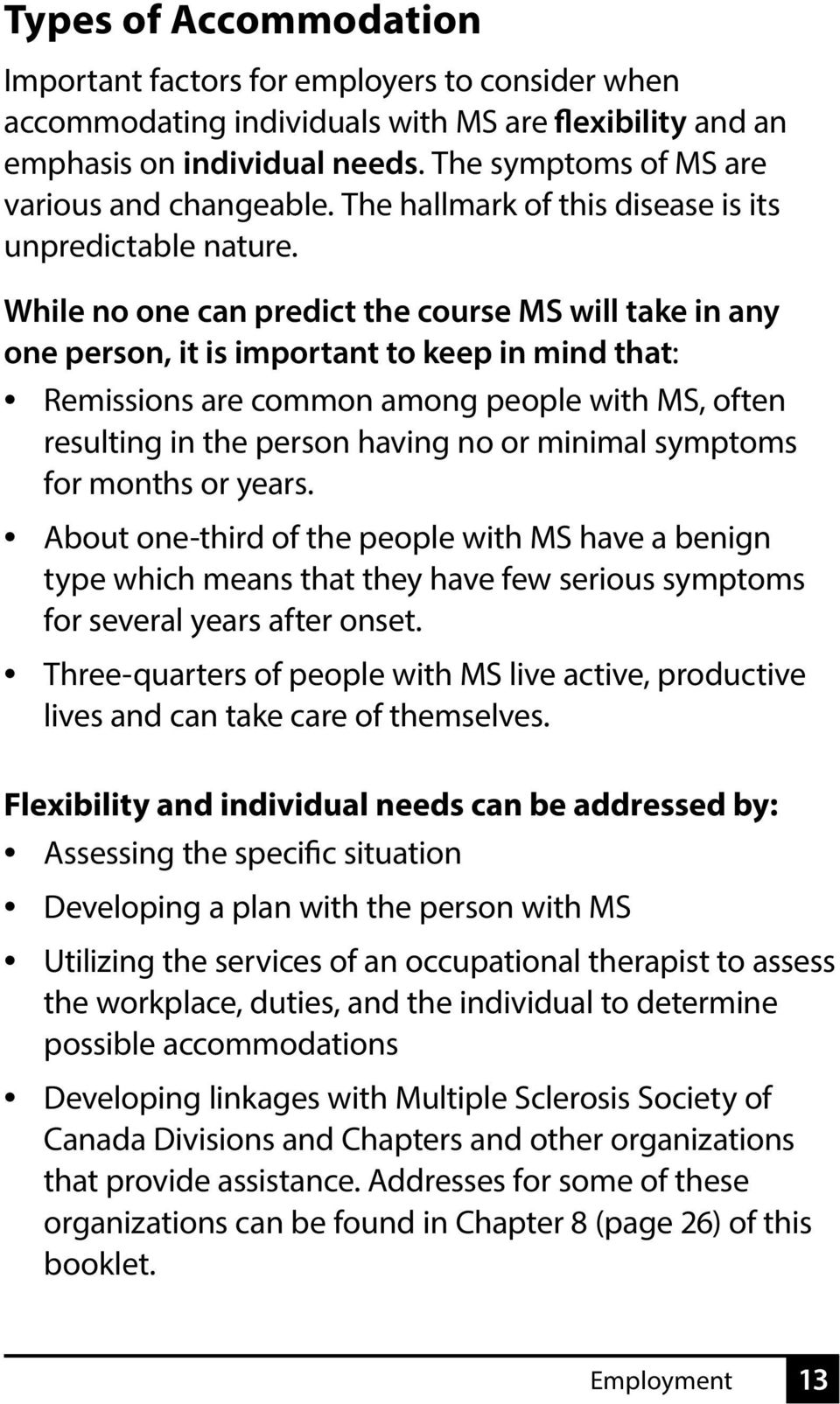 While no one can predict the course MS will take in any one person, it is important to keep in mind that: Remissions are common among people with MS, often resulting in the person having no or