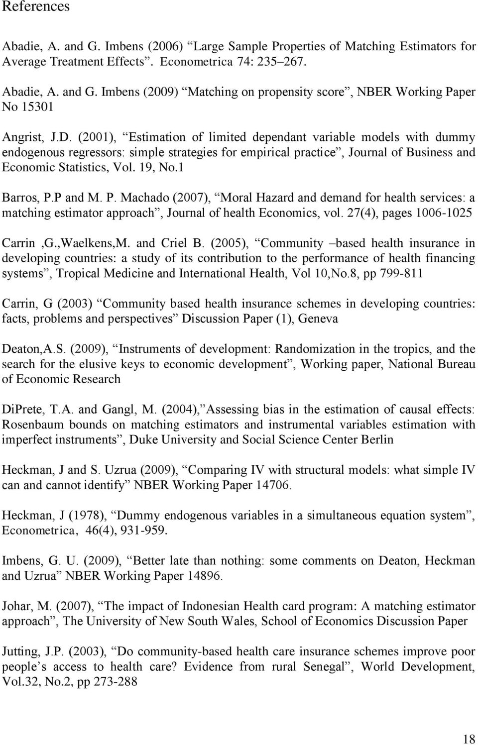1 Barros, P.P and M. P. Machado (2007), Moral Hazard and demand for health services: a matching estimator approach, Journal of health Economics, vol. 27(4), pages 1006-1025 Carrin,G.,Waelkens,M.