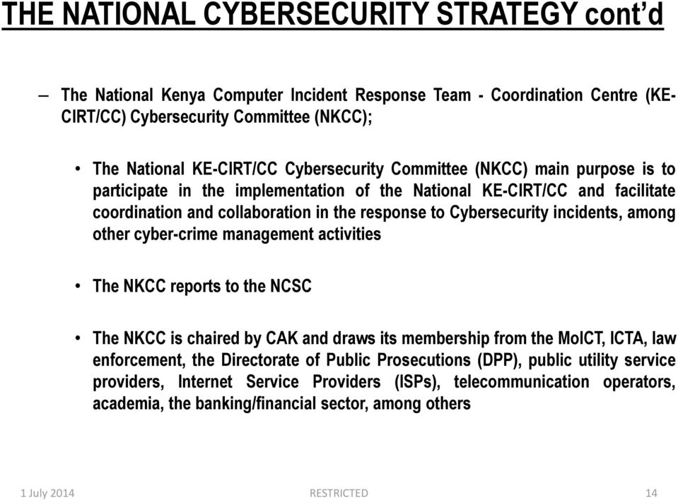 incidents, among other cyber-crime management activities The NKCC reports to the NCSC The NKCC is chaired by CAK and draws its membership from the MoICT, ICTA, law enforcement, the Directorate
