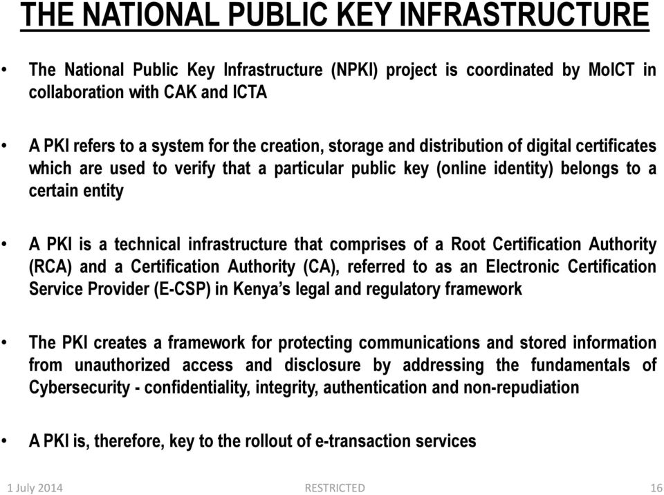 of a Root Certification Authority (RCA) and a Certification Authority (CA), referred to as an Electronic Certification Service Provider (E-CSP) in Kenya s legal and regulatory framework The PKI