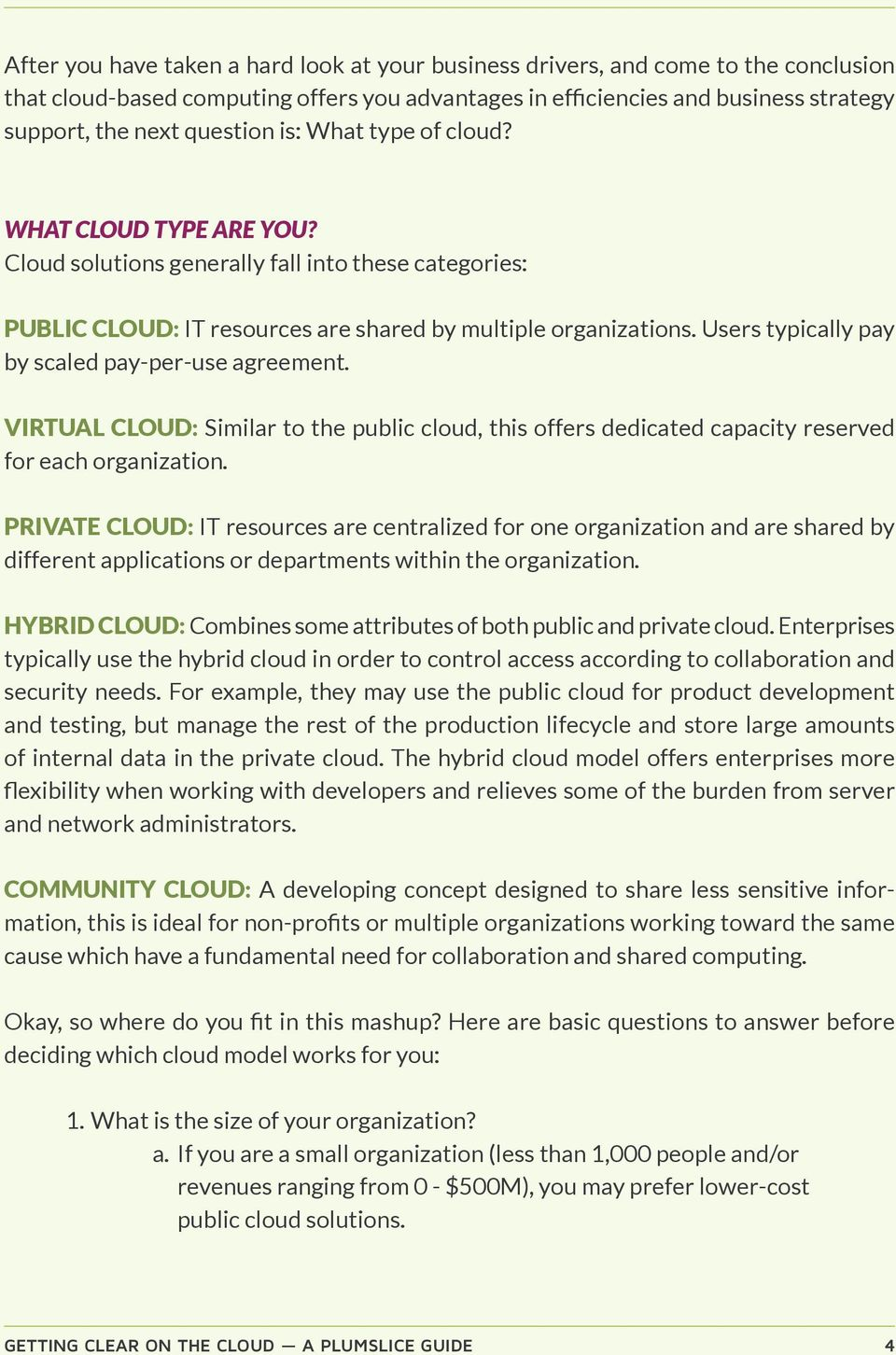 Users typically pay by scaled pay-per-use agreement. VIRTUAL CLOUD: Similar to the public cloud, this offers dedicated capacity reserved for each organization.