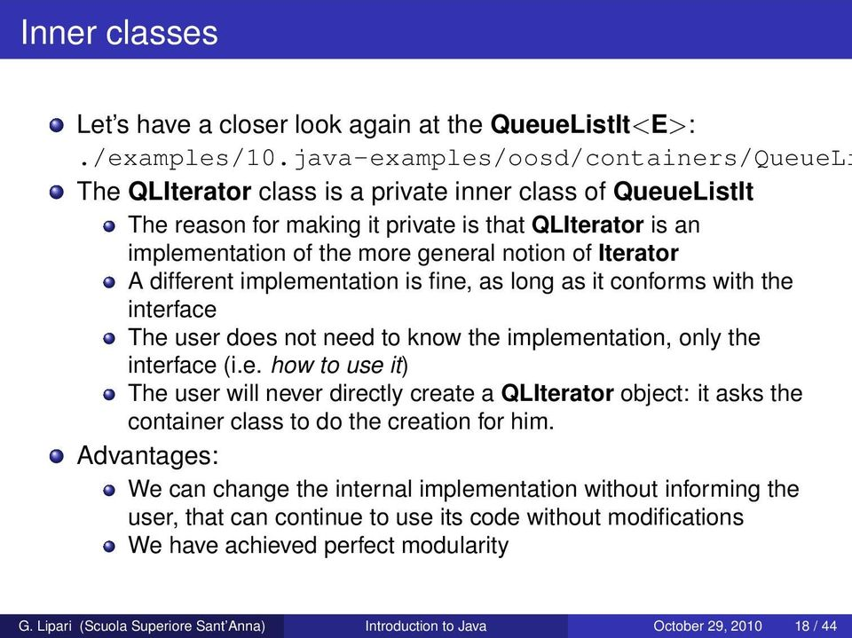 of Iterator A different implementation is fine, as long as it conforms with the interface The user does not need to know the implementation, only the interface (i.e. how to use it) The user will never directly create a QLIterator object: it asks the container class to do the creation for him.