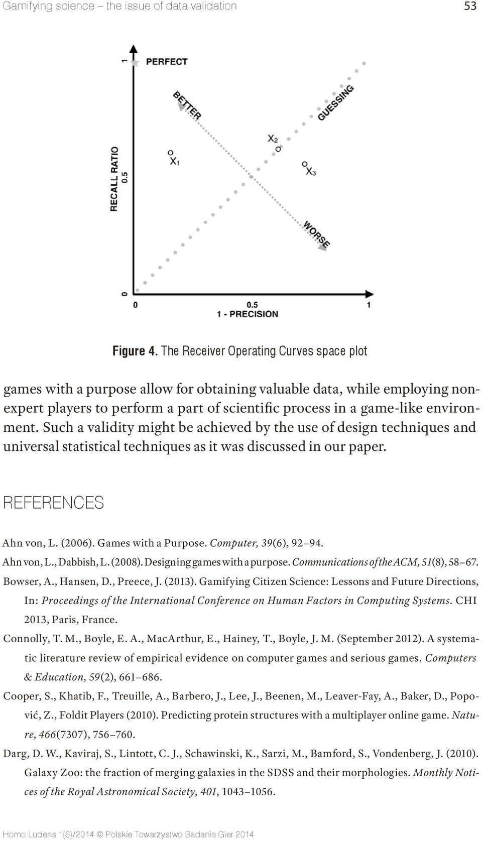 Such a validity might be achieved by the use of design techniques and universal statistical techniques as it was discussed in our paper. REFERENCES Ahn von, L. (2006). Games with a Purpose.