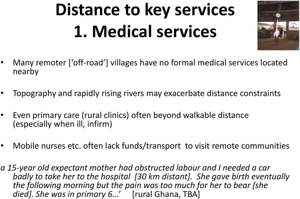 distance constraints Even primary care (rural clinics) often beyond walkable distance (especially when ill, infirm) Mobile nurses etc.