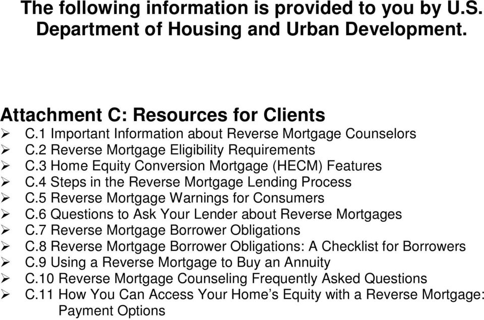 4 Steps in the Reverse Mortgage Lending Process C.5 Reverse Mortgage Warnings for Consumers C.6 Questions to Ask Your Lender about Reverse Mortgages C.