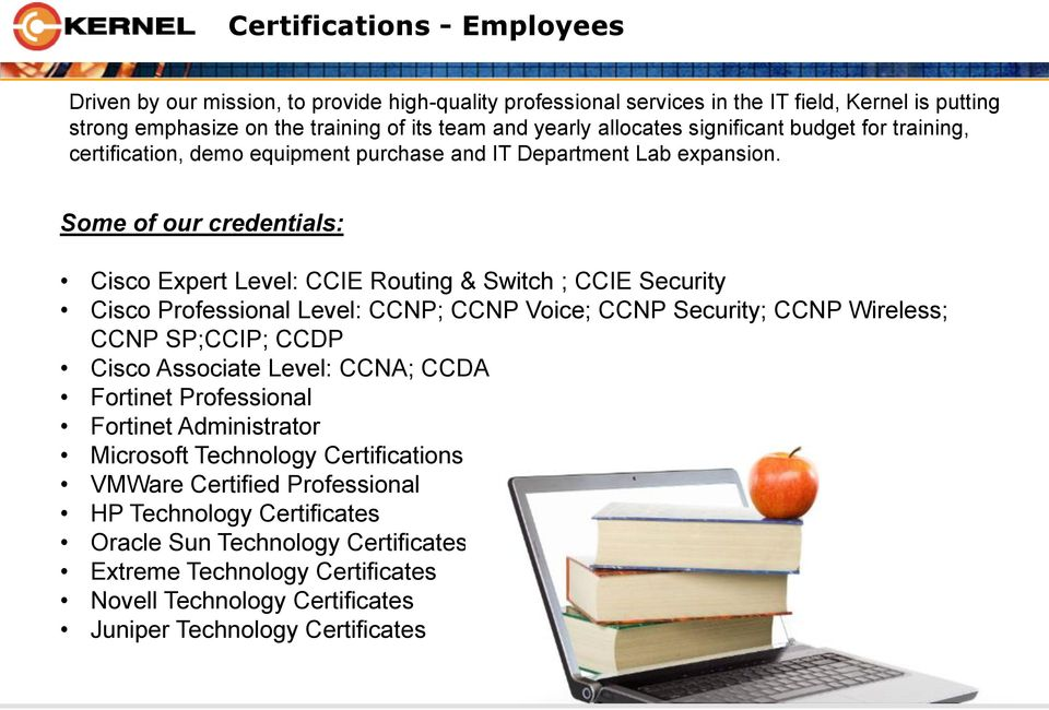 Some of our credentials: Cisco Expert Level: CCIE Routing & Switch ; CCIE Security Cisco Professional Level: CCNP; CCNP Voice; CCNP Security; CCNP Wireless; CCNP SP;CCIP; CCDP Cisco Associate
