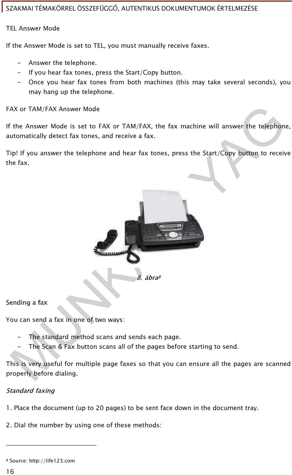FAX or TAM/FAX Answer Mode If the Answer Mode is set to FAX or TAM/FAX, the fax machine will answer the telephone, automatically detect fax tones, and receive a fax. Tip!
