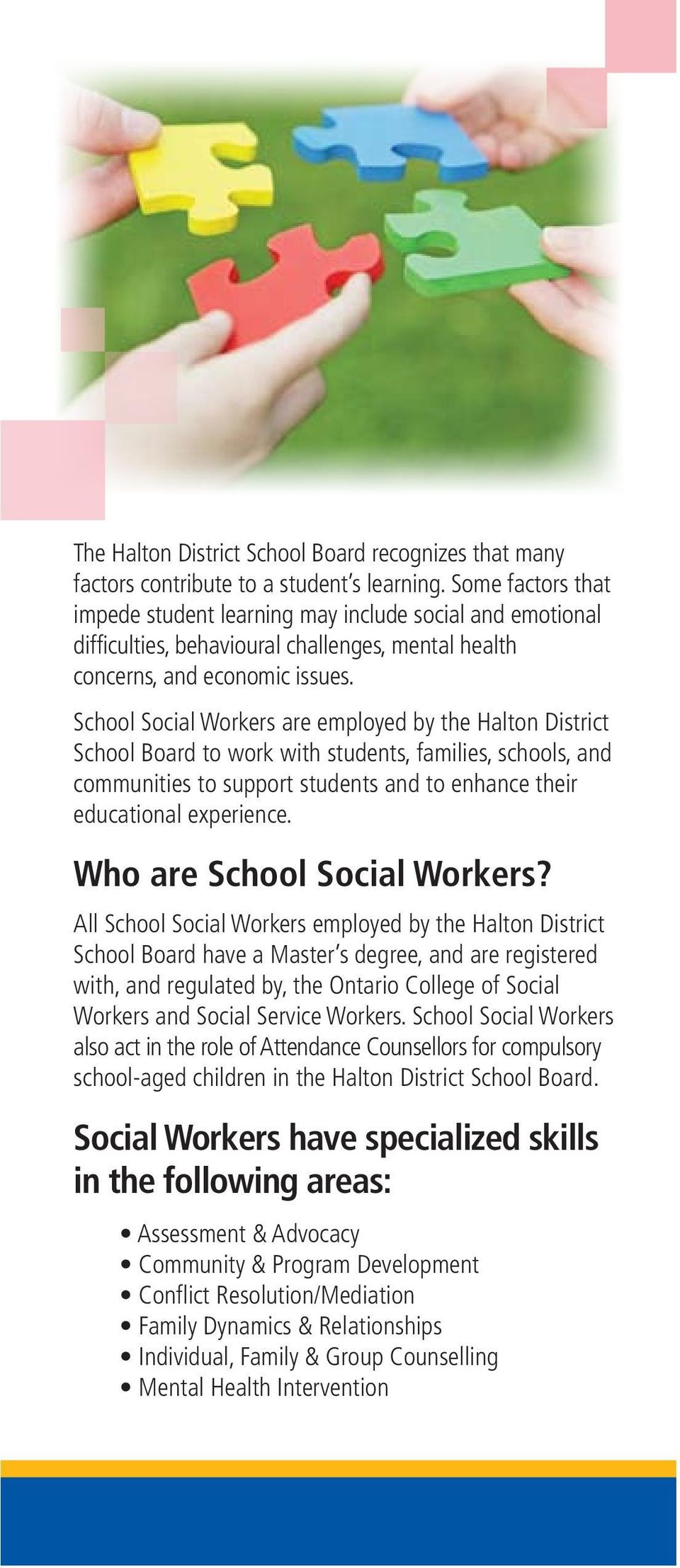 School Social Workers are employed by the Halton District School Board to work with students, families, schools, and communities to support students and to enhance their educational experience.