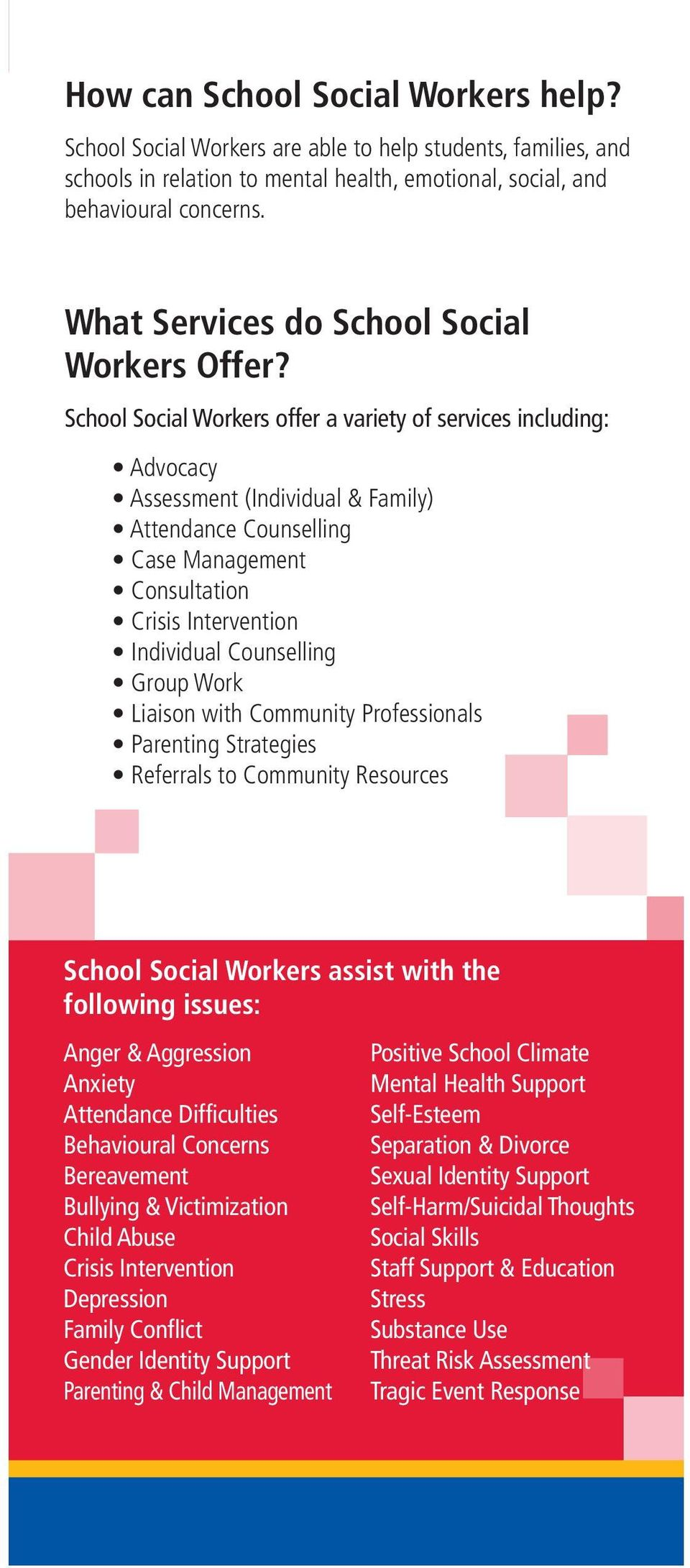 School Social Workers offer a variety of services including: Advocacy Assessment (Individual & Family) Attendance Counselling Case Management Consultation Crisis Intervention Individual Counselling