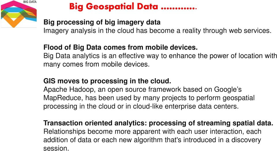 Apache Hadoop, an open source framework based on Google s MapReduce, has been used by many projects to perform geospatial processing in the cloud or in cloud-like enterprise data