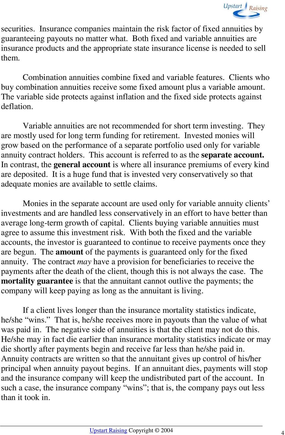 Clients who buy combination annuities receive some fixed amount plus a variable amount. The variable side protects against inflation and the fixed side protects against deflation.