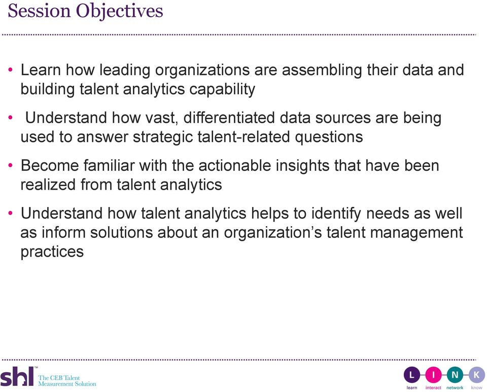 questions Become familiar with the actionable insights that have been realized from talent analytics Understand
