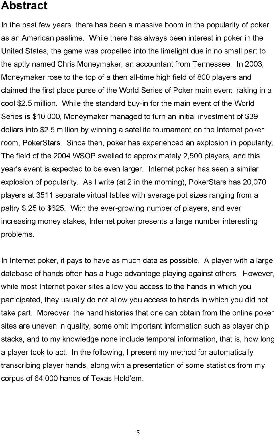 In 2003, Moneymaker rose to the top of a then all-time high field of 800 players and claimed the first place purse of the World Series of Poker main event, raking in a cool $2.5 million.