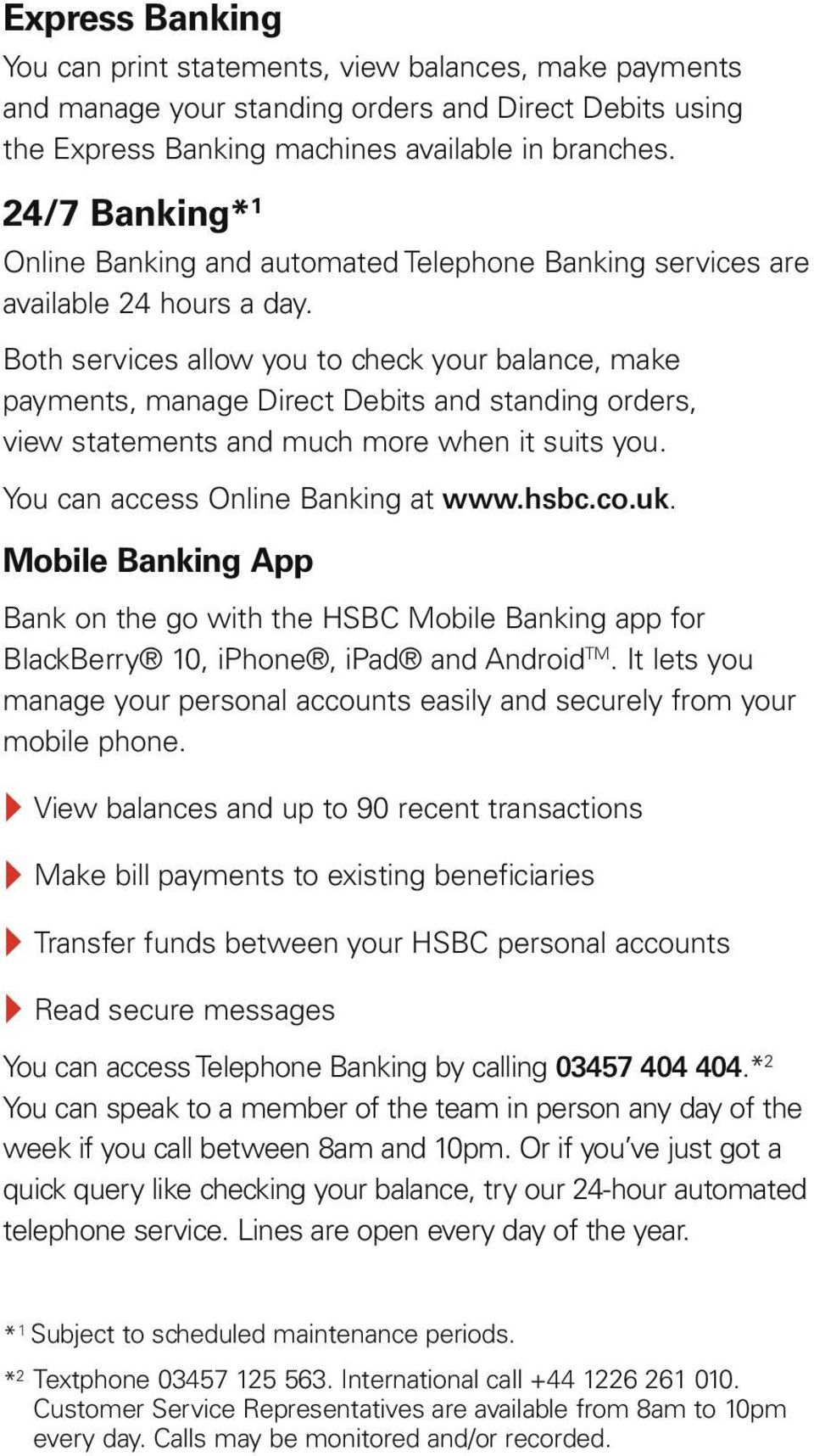 Both services allow you to check your balance, make payments, manage Direct Debits and standing orders, view statements and much more when it suits you. You can access Online Banking at www.hsbc.co.