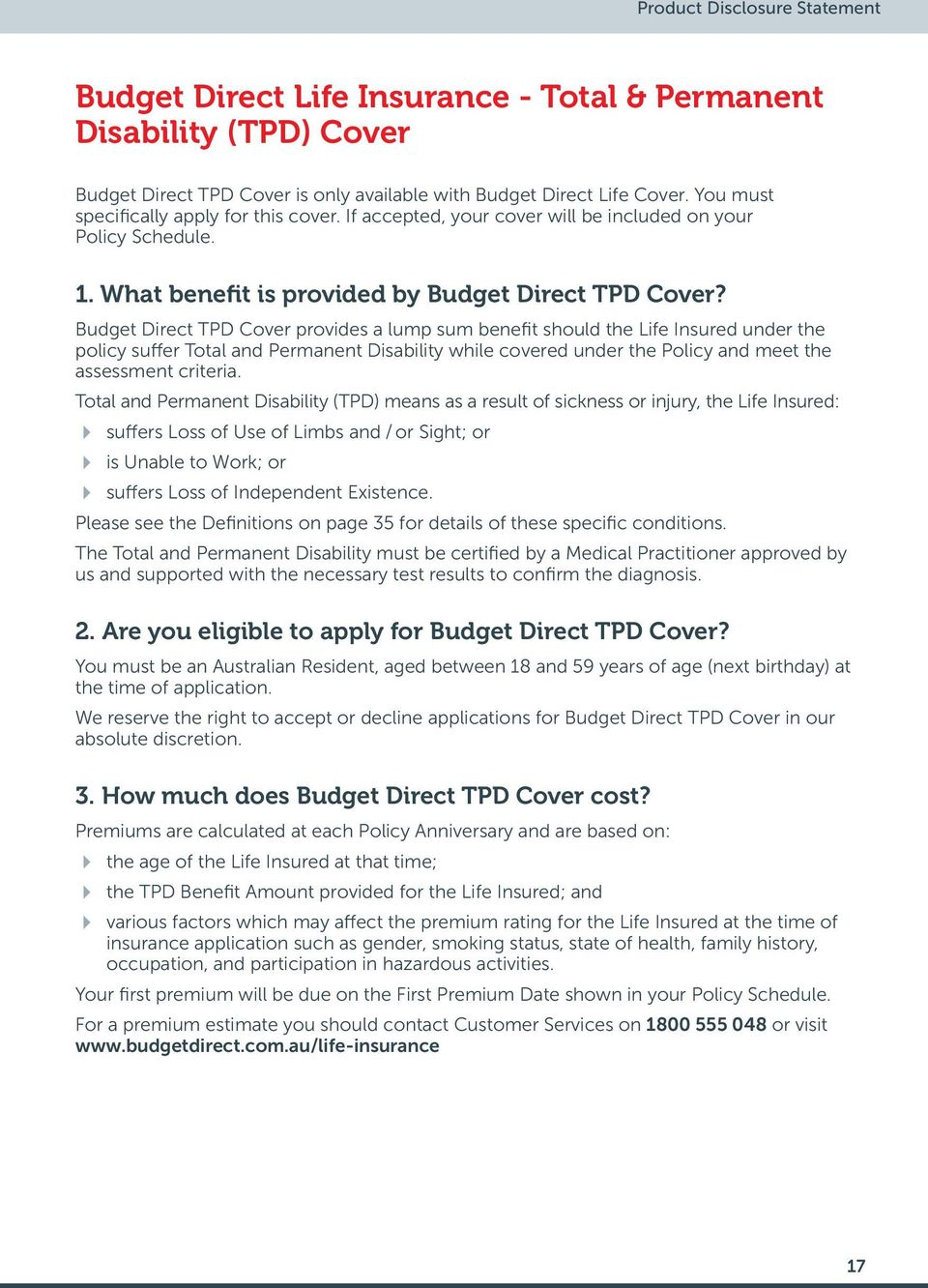 Budget Direct TPD Cover provides a lump sum benefit should the Life Insured under the policy suffer Total and Permanent Disability while covered under the Policy and meet the assessment criteria.