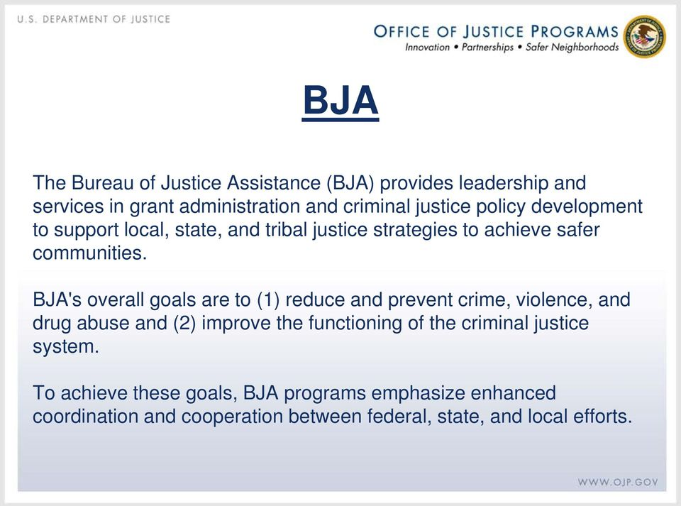 BJA's overall goals are to (1) reduce and prevent crime, violence, and drug abuse and (2) improve the functioning of the