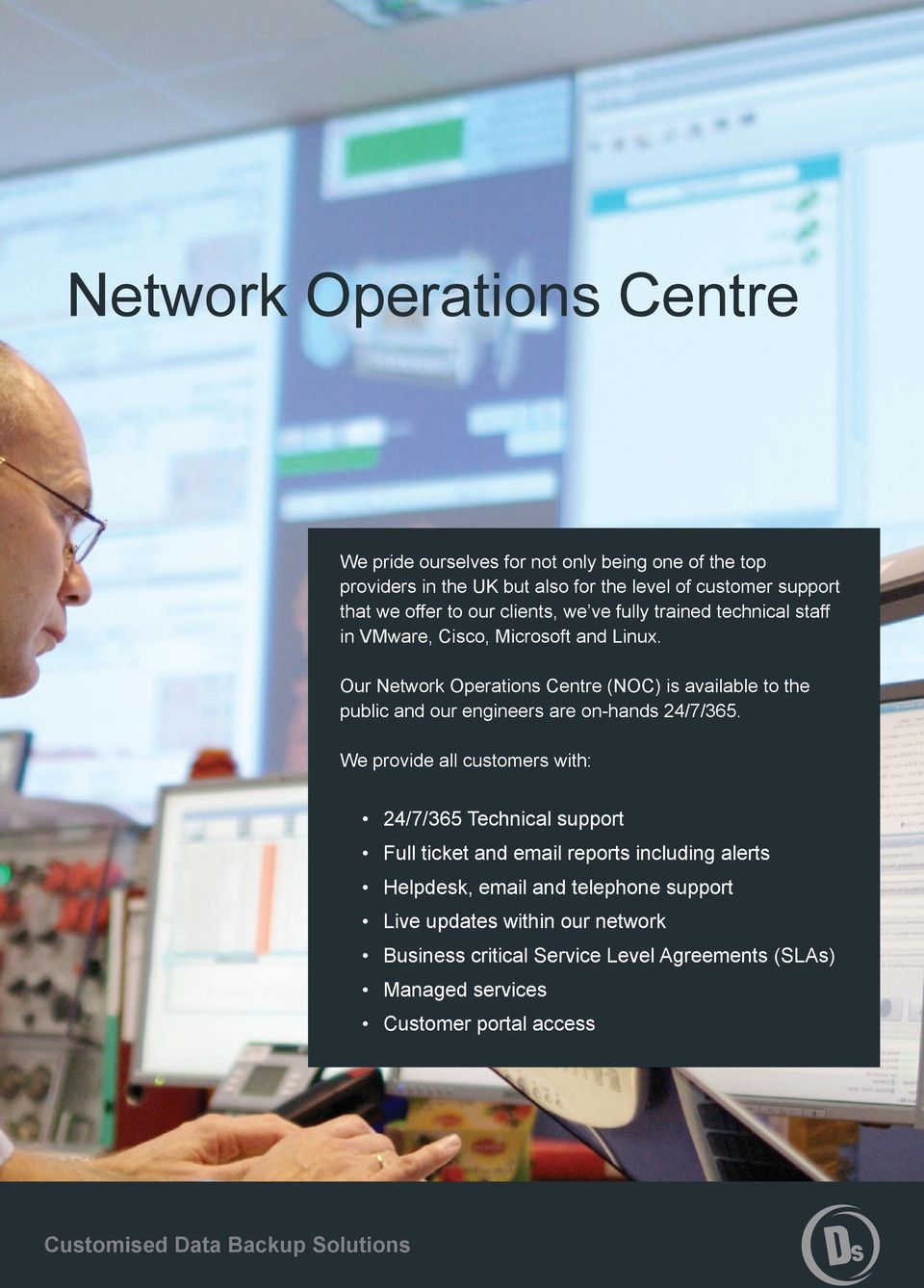 Our Network Operations Centre (NOC) is available to the public and our engineers are on-hands 24/7/365.