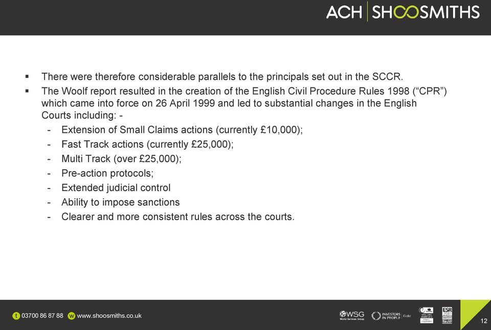 led to substantial changes in the English Courts including: - - Extension of Small Claims actions (currently 10,000); - Fast Track
