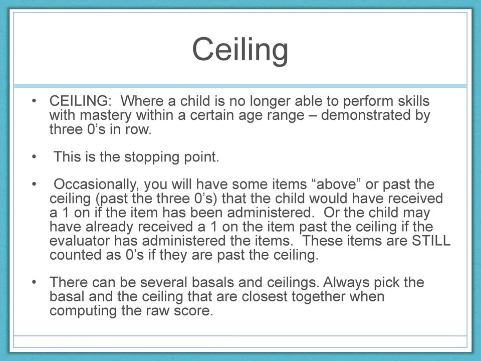 Occasionally, you will have some items above or past the ceiling (past the three 0 s) that the child would have received a 1 on if the item has been administered.