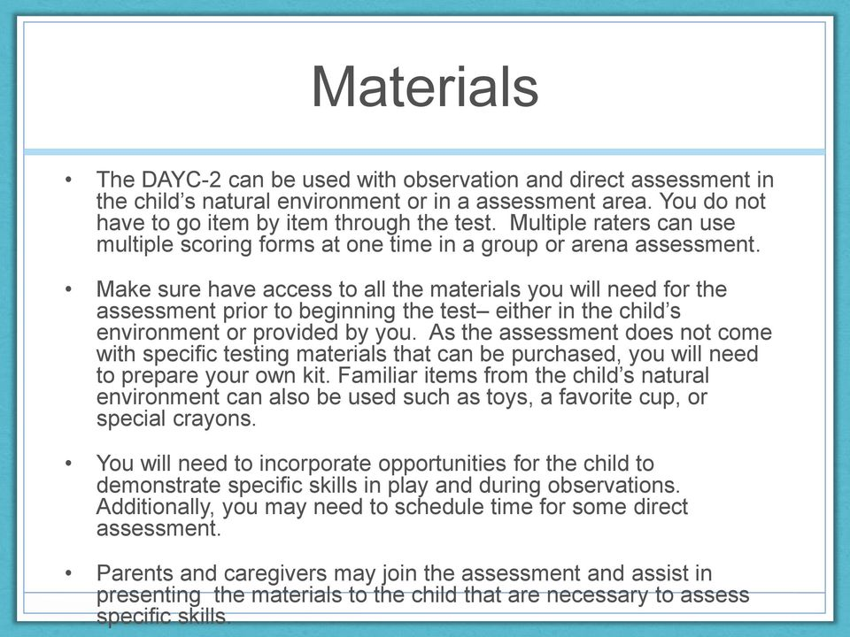 Make sure have access to all the materials you will need for the assessment prior to beginning the test either in the child s environment or provided by you.