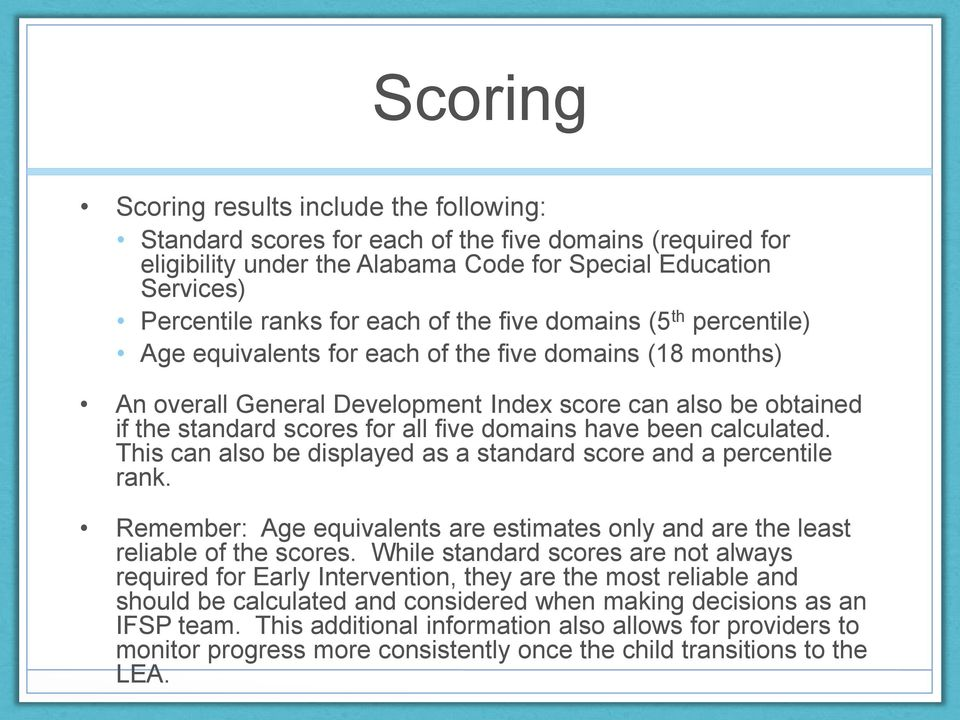 domains have been calculated. This can also be displayed as a standard score and a percentile rank. Remember: Age equivalents are estimates only and are the least reliable of the scores.