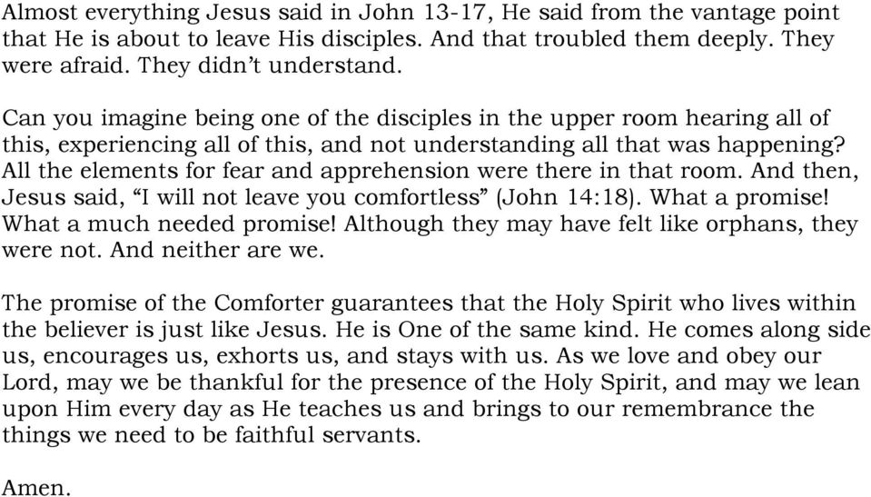 All the elements for fear and apprehension were there in that room. And then, Jesus said, I will not leave you comfortless (John 14:18). What a promise! What a much needed promise!