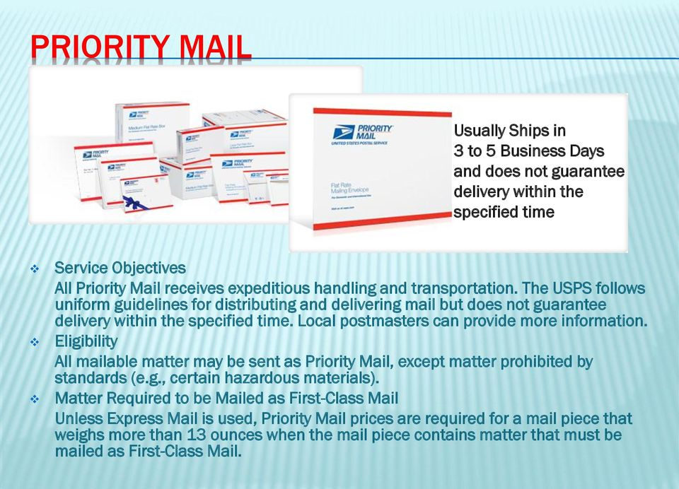 Local postmasters can provide more information. Eligibility All mailable matter may be sent as Priority Mail, except matter prohibited by standards (e.g., certain hazardous materials).