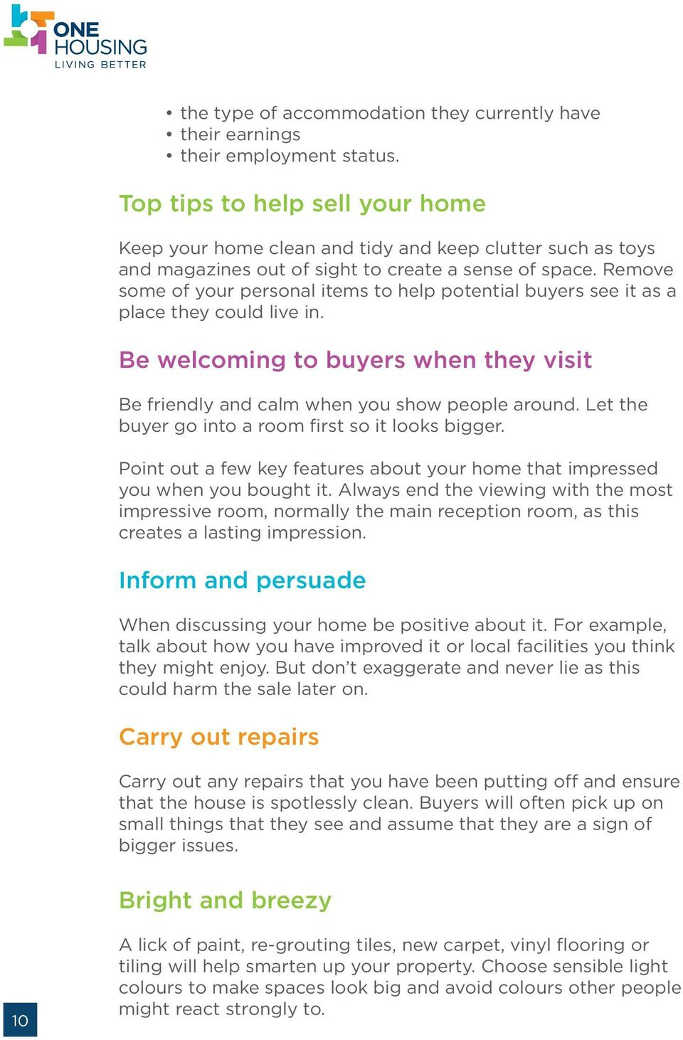 Remove some of your personal items to help potential buyers see it as a place they could live in. Be welcoming to buyers when they visit Be friendly and calm when you show people around.