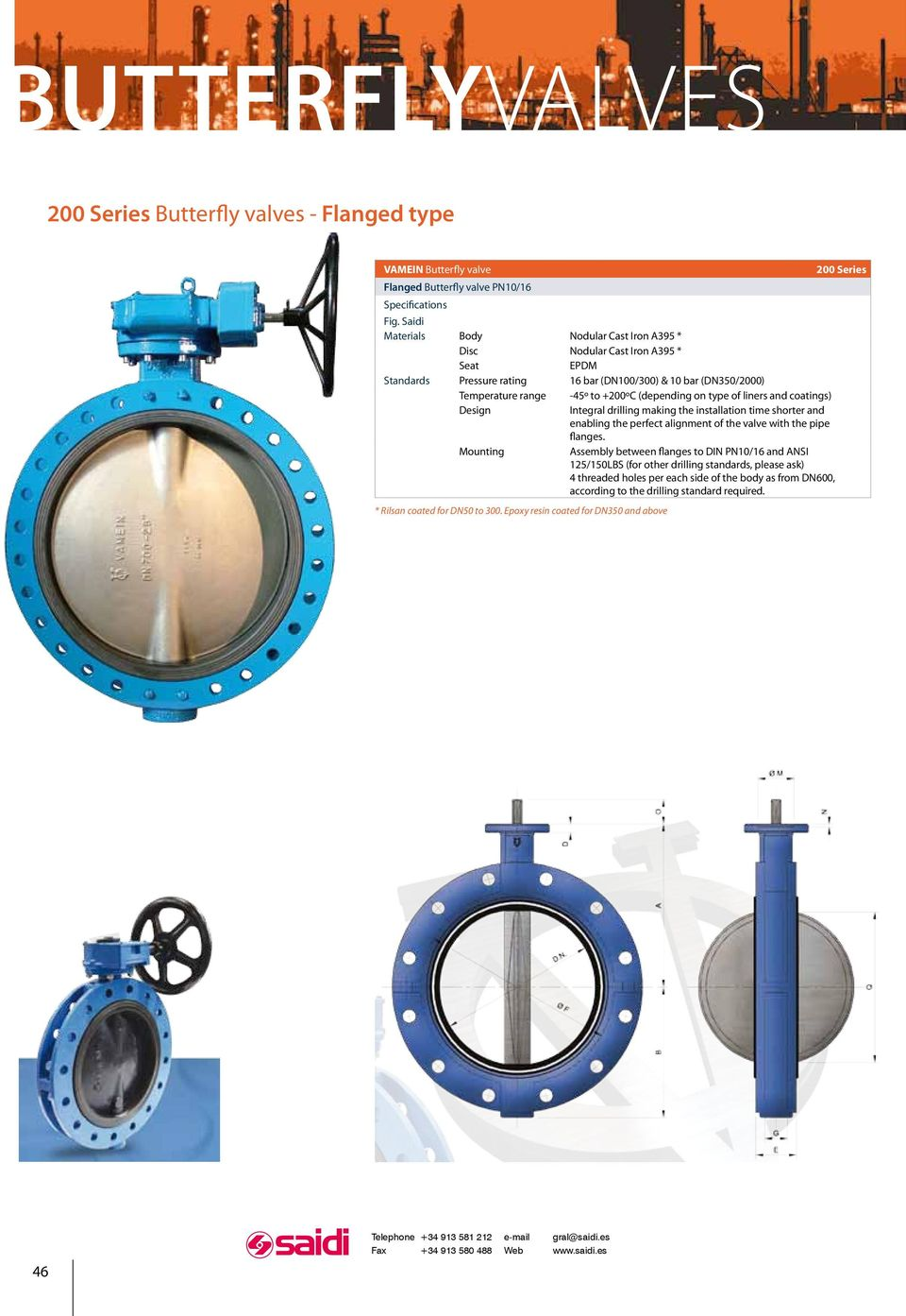 on type of liners and coatings) Design Integral drilling making the installation time shorter and enabling the perfect alignment of the valve with the pipe fanges.