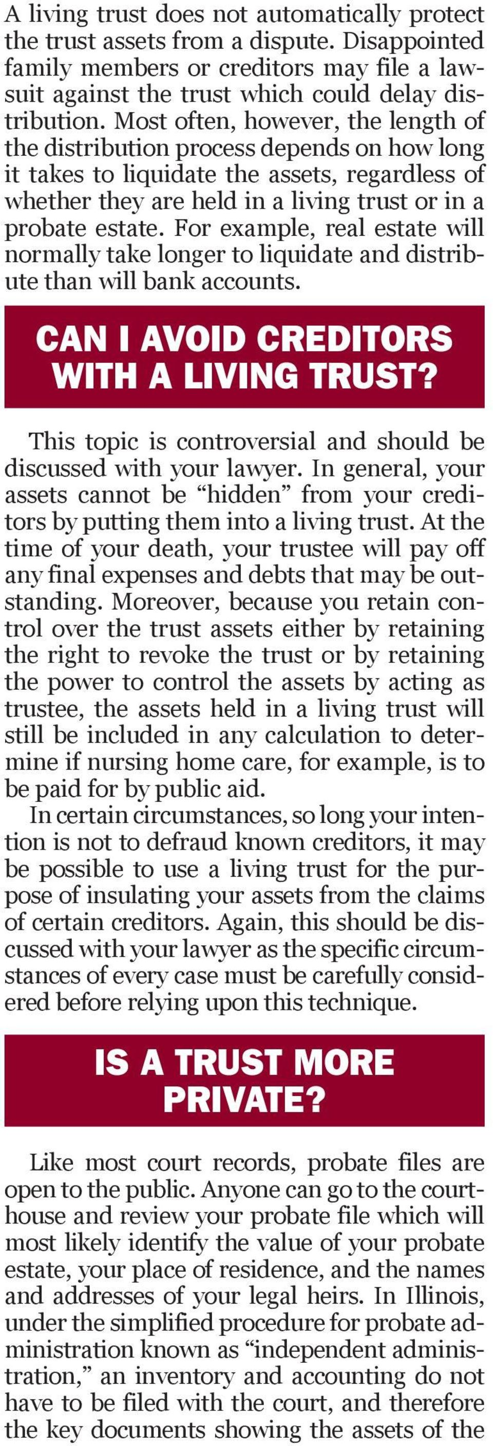 For example, real estate will normally take longer to liquidate and distribute than will bank accounts. CAN I AVOID CREDITORS WITH A LIVING TRUST?