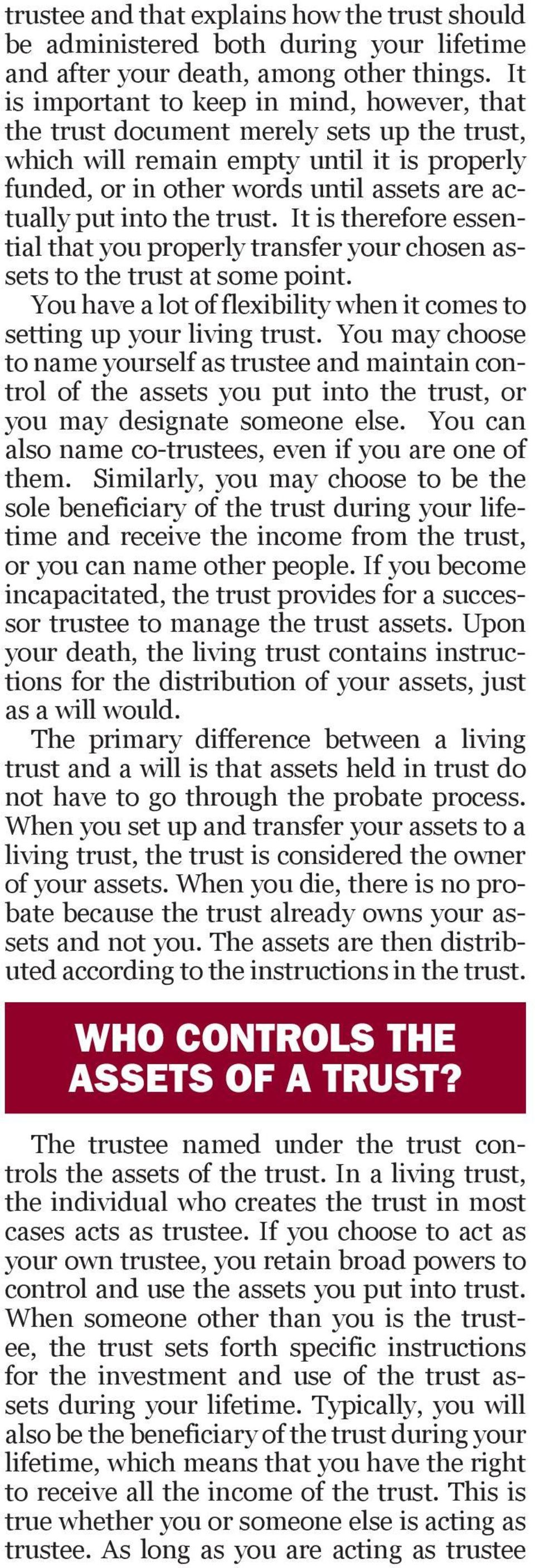 the trust. It is therefore essential that you properly transfer your chosen assets to the trust at some point. You have a lot of flexibility when it comes to setting up your living trust.