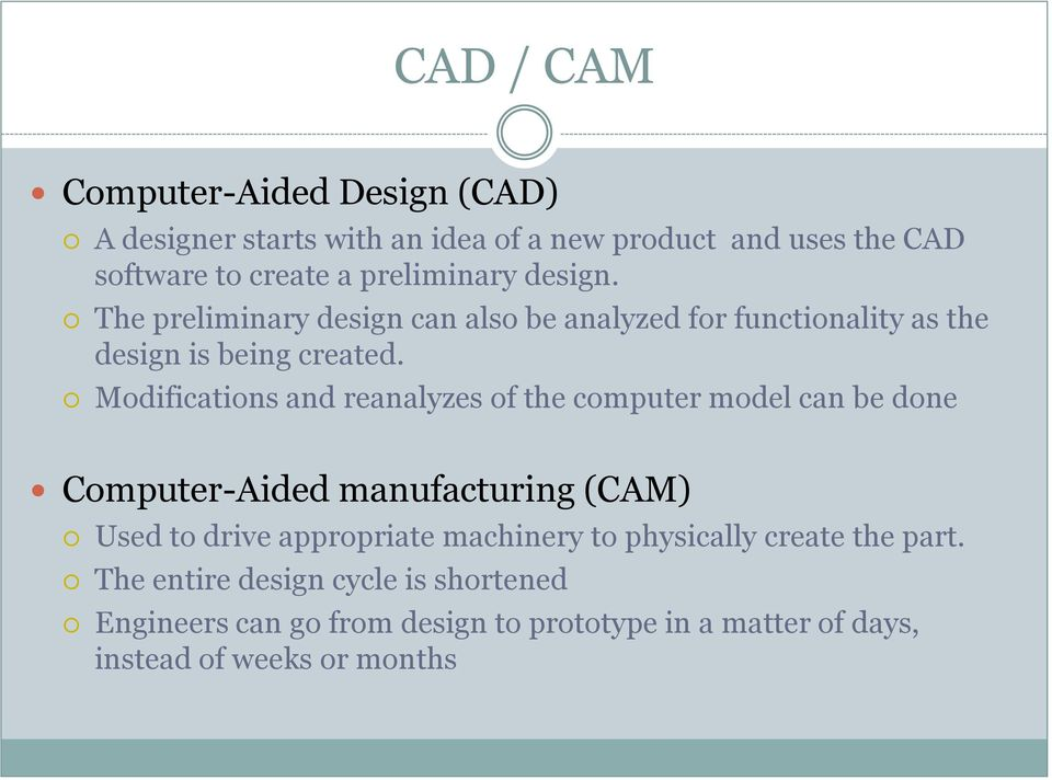 Modifications and reanalyzes of the computer model can be done Computer-Aided manufacturing (CAM) Used to drive appropriate