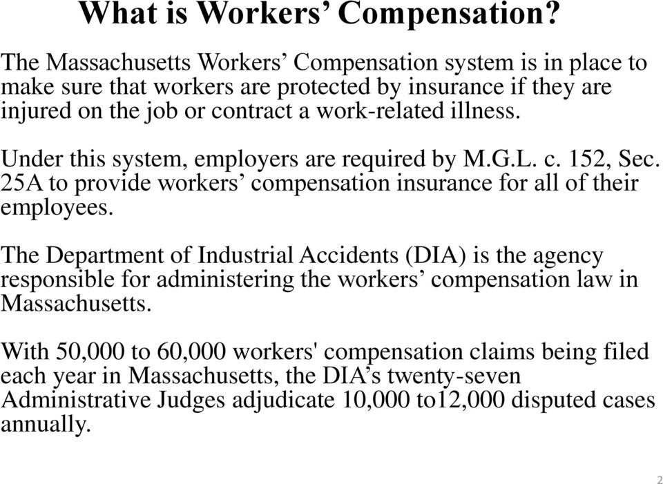 work-related illness. Under this system, employers are required by M.G.L. c. 152, Sec. 25A to provide workers compensation insurance for all of their employees.