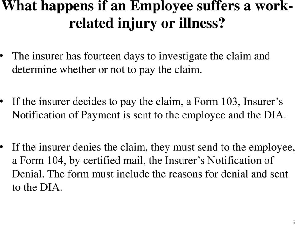 If the insurer decides to pay the claim, a Form 103, Insurer s Notification of Payment is sent to the employee and the DIA.