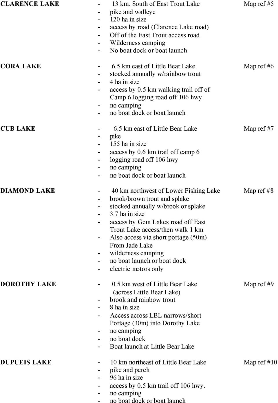 - 6.5 km east of Little Bear Lake Map ref #6 - stocked annually w/rainbow trout - 4 ha in size - access by 0.5 km walking trail off of Camp 6 logging road off 106 hwy. CUB LAKE - 6.