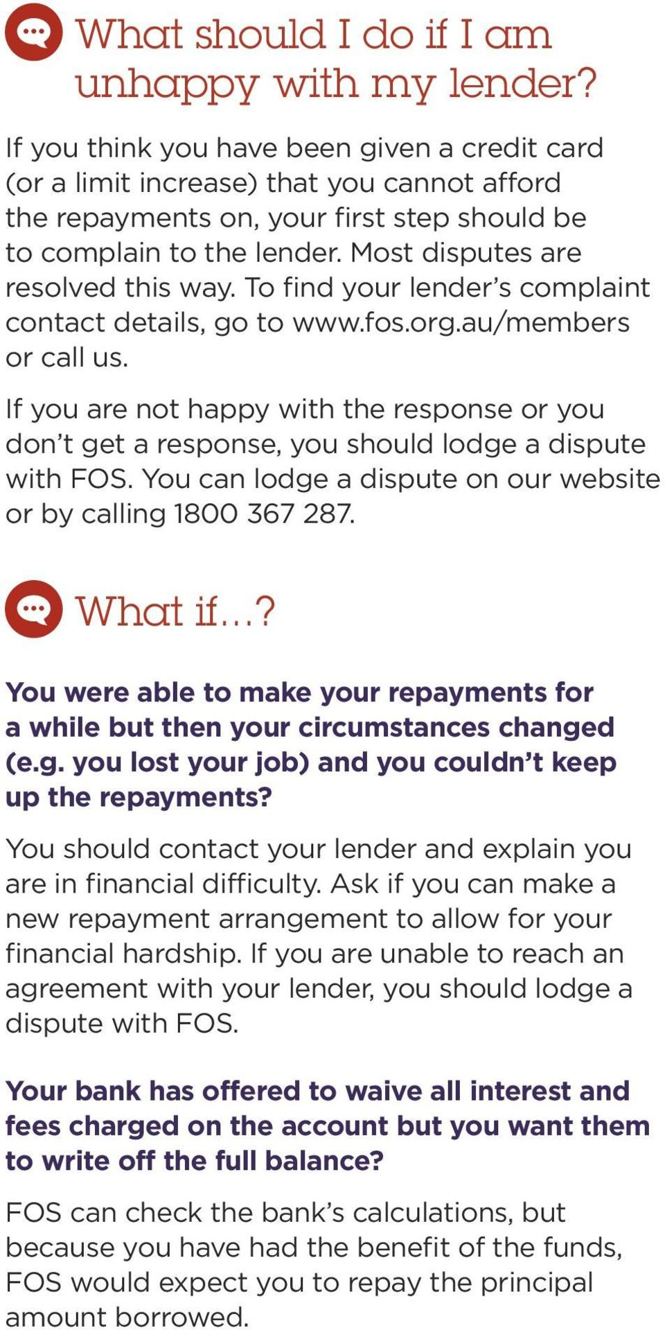 To find your lender s complaint contact details, go to www.fos.org.au/members or call us. If you are not happy with the response or you don t get a response, you should lodge a dispute with FOS.