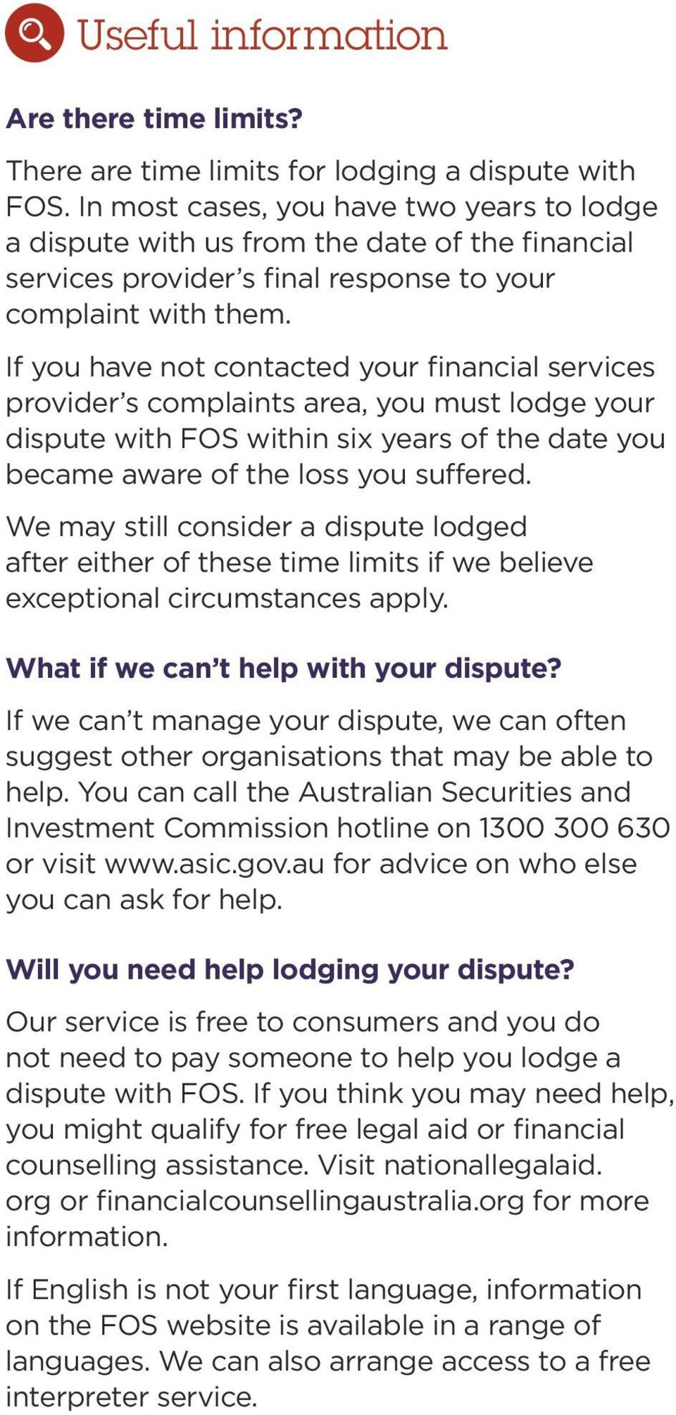 If you have not contacted your financial services provider s complaints area, you must lodge your dispute with FOS within six years of the date you became aware of the loss you suffered.