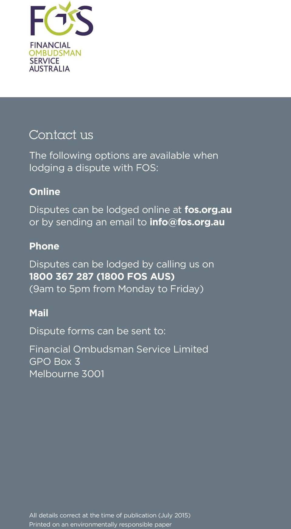 au or by sending an email to info@au Phone Disputes can be lodged by calling us on 1800 367 287 (1800 FOS AUS) (9am to