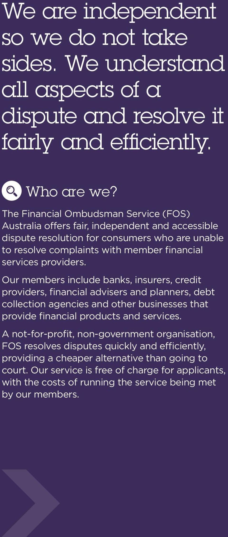 providers. Our members include banks, insurers, credit providers, financial advisers and planners, debt collection agencies and other businesses that provide financial products and services.
