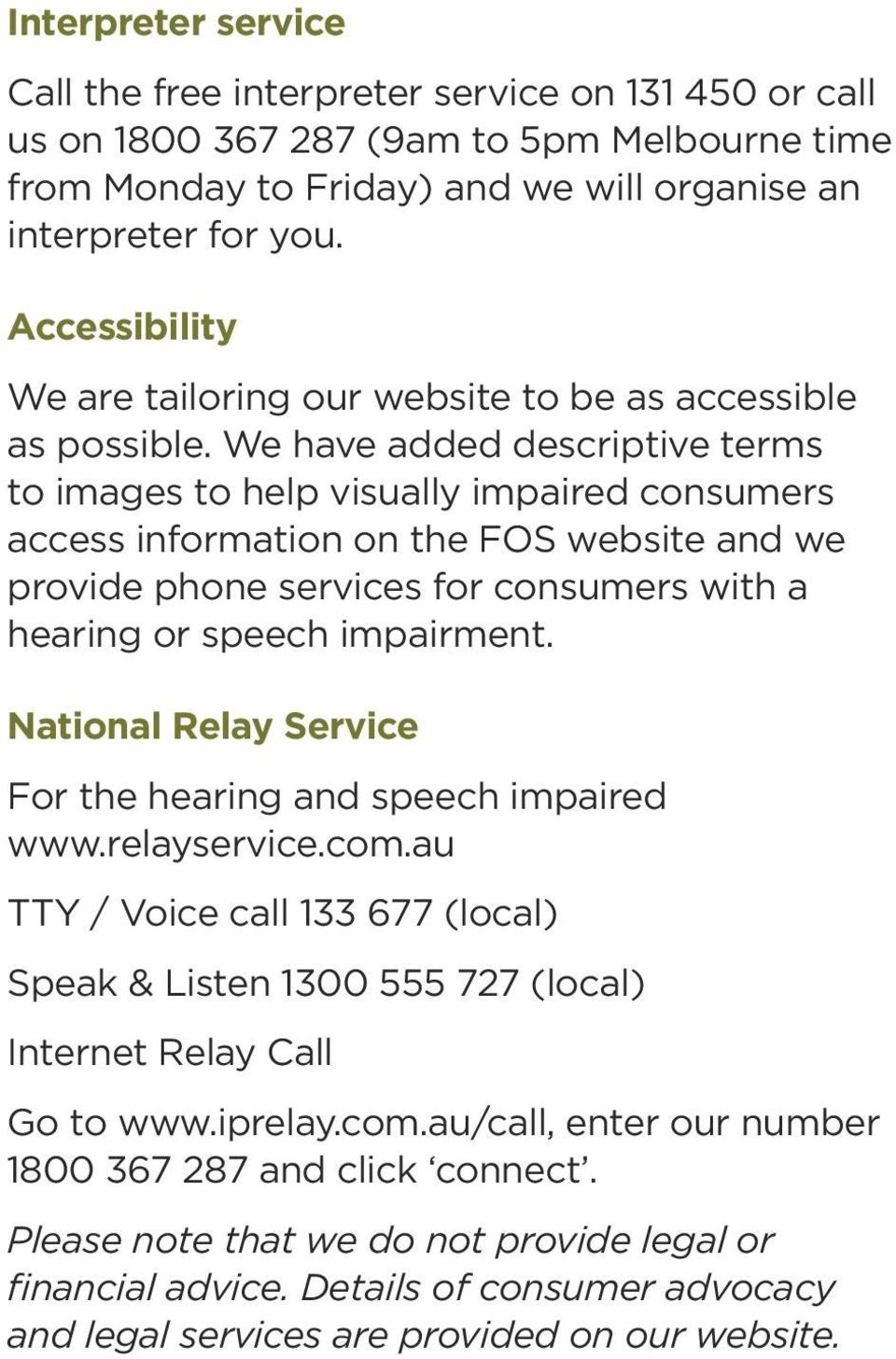 We have added descriptive terms to images to help visually impaired consumers access information on the FOS website and we provide phone services for consumers with a hearing or speech impairment.