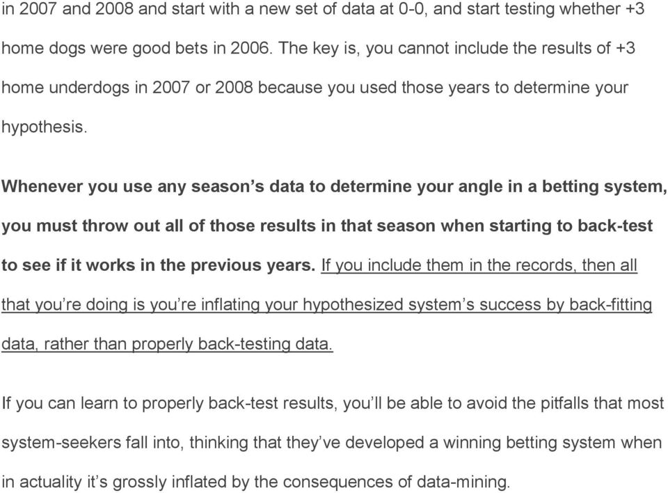 Whenever you use any season s data to determine your angle in a betting system, you must throw out all of those results in that season when starting to back-test to see if it works in the previous