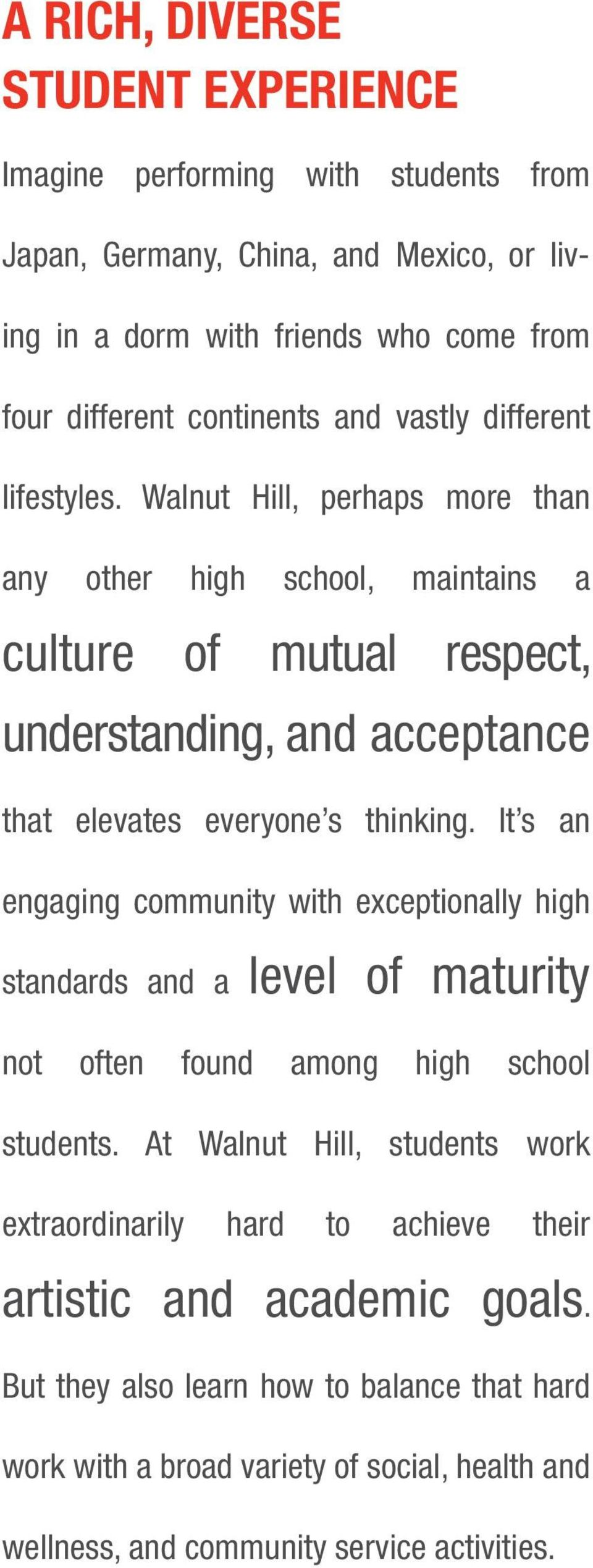Walnut Hill, perhaps more than any other high school, maintains a culture of mutual respect, understanding, and acceptance that elevates everyone s thinking.