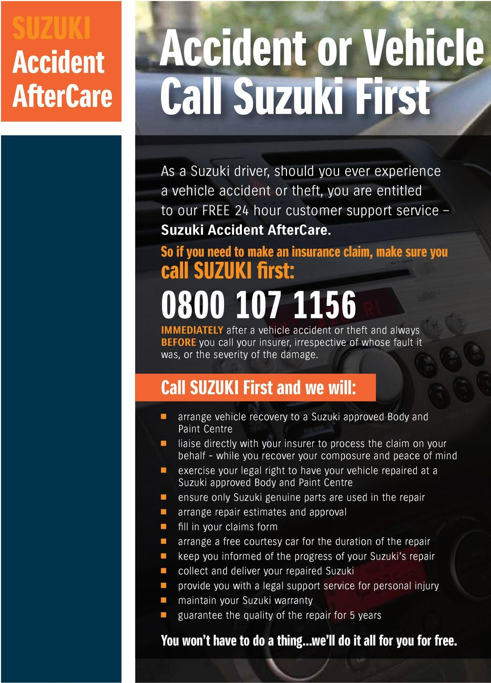 So if you need to make an insurance claim, make sure you call SUZUKI first: 0800 107 1156 IMMEDIATELY after a vehicle accident or theft and always BEFORE you call your insurer, irrespective of whose